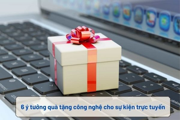 6 ý tưởng quà tặng công nghệ cho sự kiện trực tuyến