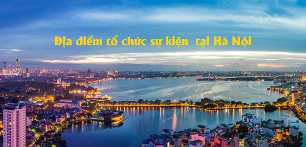 Địa điểm tổ chức hội nghị, thội thảo và sự kiện lý tưởng tại Hà Nội